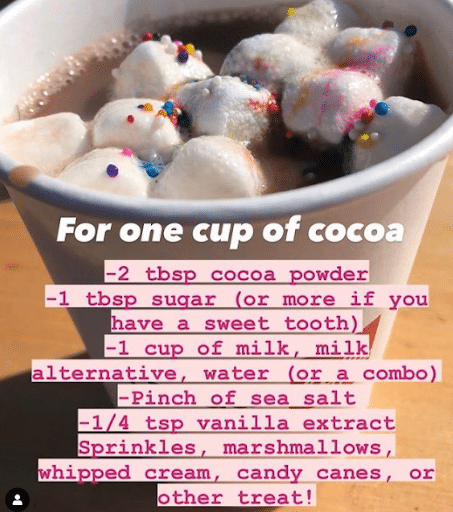 Recipe for one cup of cocoa - 2 tbsp cocoa powder; 1 tbsp sugar (or more if you have a sweet tooth); 1 cup of milk, milk alternative, water (or a combo); pinch of sea salt; 1/4 tsp vanilla extract; sprinkles; marshmallows; whipped cream; candy canes or other treats